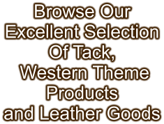 Browse Our Excellent Selection Of Tack,  Western Theme Products and Leather Goods